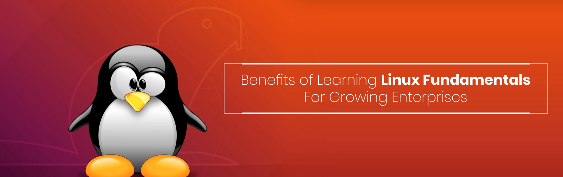 Benefits of learning Linux fundamentals for growing enterprises